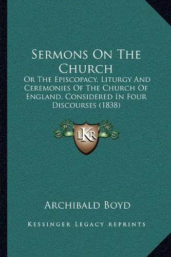 Sermons on the Church: Or the Episcopacy, Liturgy and Ceremonies of the Church of Eor the Episcopacy, Liturgy and Ceremonies of the Church of England, ... Ngland, Considered in Four Discourses (1838)