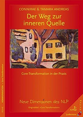 Der Weg zur inneren Quelle. Core-Transformation in der Praxis. Neue Dimensionen des NLP