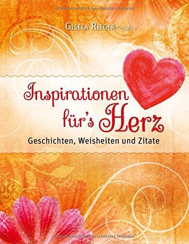 Inspirationen für`s Herz: Geschichten, Weisheiten und Zitate