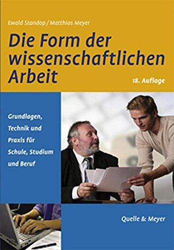 Die Form der wissenschaftlichen Arbeit: Grundlagen, Technik und Praxis für Schule, Studium und Beruf