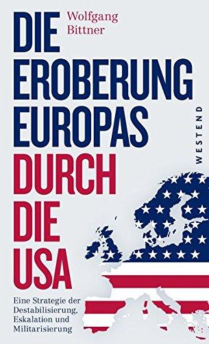 Die Eroberung Europas durch die USA: Eine Strategie der Destabilisierung, Eskalation und Militarisierung Eine Strategie der Destabilisierung, … und komplett überarbeitete Neuausgabe