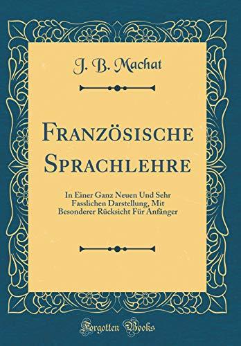 Französische Sprachlehre: In Einer Ganz Neuen Und Sehr Fasslichen Darstellung, Mit Besonderer Rücksicht Für Anfänger (Classic Reprint)