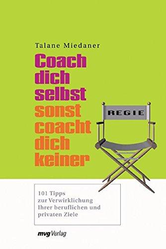 Coach Dich selbst, sonst coacht Dich keiner!: 101 Tipps zur Verwirklichung Ihrer beruflichen und privaten Ziele