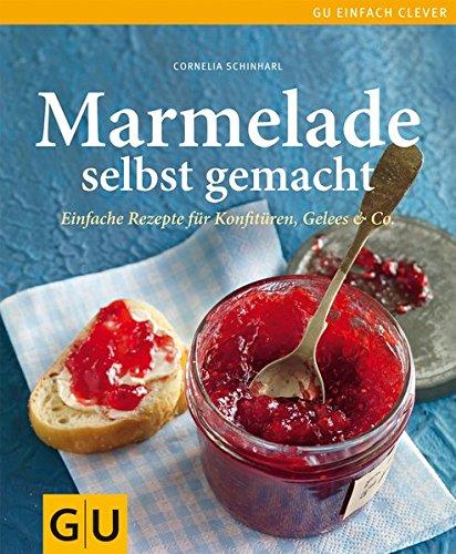 Marmelade selbst gemacht: Über 75 einfache Rezepte für Konfitüren, Gelees & Co.