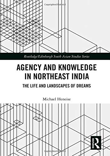 Agency and Knowledge in Northeast India: The Life and Landscapes of Dreams (Routledge/Edinburgh South Asian Studies)