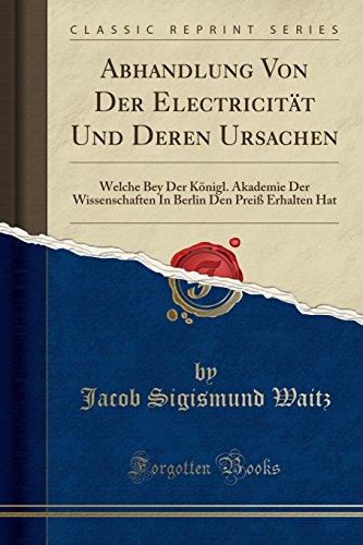 Abhandlung Von Der Electricität Und Deren Ursachen: Welche Bey Der Königl. Akademie Der Wissenschaften In Berlin Den Preiß Erhalten Hat (Classic Reprint)